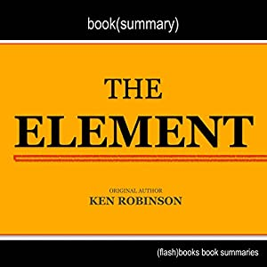 Summary and Analysis of The Element: How Finding Your Passion Changes Everything by Ken Robinson Audiobook