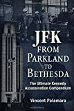 JFK: From Parkland to Bethesda: The Ultimate Kennedy Assassination Compendium