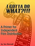 img - for I Gotta Do What?!!!! a primer for independent film distribution book / textbook / text book