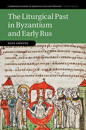 The Liturgical Past in Byzantium and Early Rus (Cambridge Studies in Medieval Life and Thought: Fourth Series Book 112) por Sean Griffin
