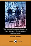 The Young Treasure Hunter; or, Fred Stanley's Trip to Alaska, Frank V. Webster, 1406583928