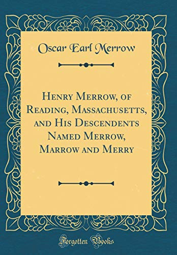 Henry Merrow, of Reading, Massachusetts, and His Descendents Named Merrow, Marrow and Merry (Classic Reprint) (Reading Massachusetts)