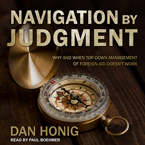 Navigation by Judgment: Why and When Top Down Management of Foreign Aid Doesn't Work by Tantor Audio
