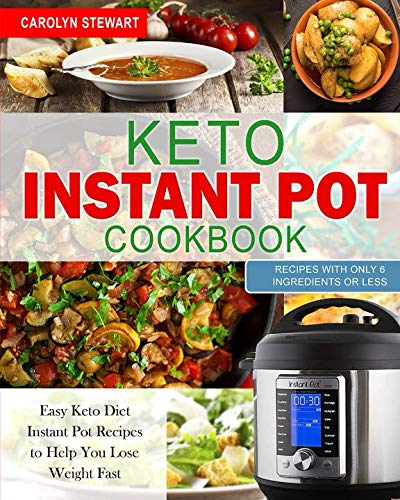 The Keto Instant Pot Cookbook: Easy Keto Diet Instant Pot Recipes with Only 6 Ingredients or Less to Help You Lose Weight Quickly by Carolyn Stewart