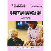 中国社会福利协会养老服务指导丛书:老年体育活动指导师实务培训