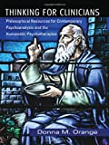 Thinking for Clinicians : Philosophical Resources for Contemporary Psychoanalysis and the Humanistic Psychotherapies, Orange, Donna, 0881634921