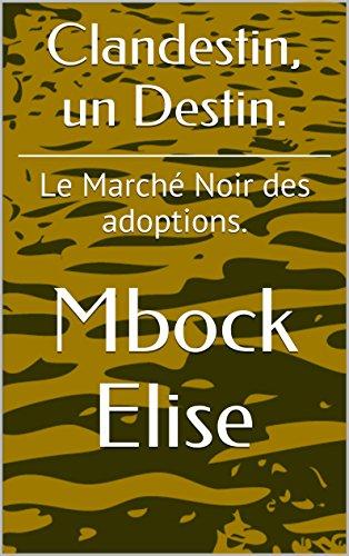 Clandestin, un Destin.: Le Marché Noir des adoptions. (French Edition) by [Elise, Mbock]