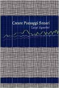 Creare Paesaggi Sonori (Italian Edition): Luigi Agostini