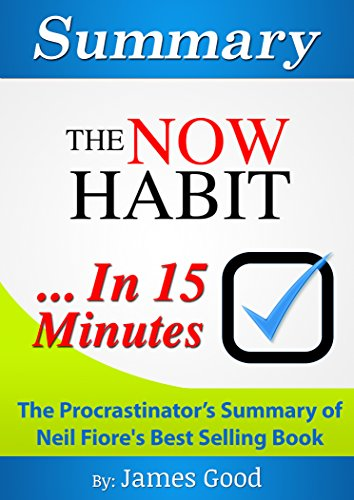 Summary: The Now Habit: A Strategic Program for Overcoming Procrastination and Enjoying Guilt-Free Play…In 15 Minutes – The Procrastinator's Summary of Neil Fiore's Best Selling Book