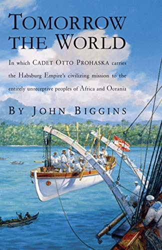 Tomorrow the World: In which Cadet Otto Prohaska Carries the Habsburg Empire's Civilizing Mission to the Entirely Unreceptive People of Africa and Oceania (The Otto Prohaska Novels