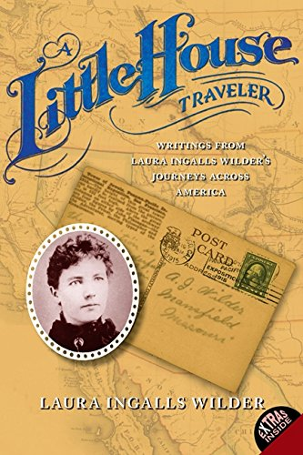 A Little House Traveler: Writings from Laura Ingalls Wilders Journeys Across America (Little House Nonfiction)