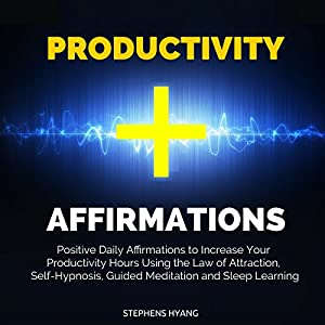 Productivity Affirmations: Positive Daily Affirmations to Increase Your Productivity Hours Using the Law of Attraction, Self-Hypnosis, Guided Meditation and Sleep Learning Audiobook