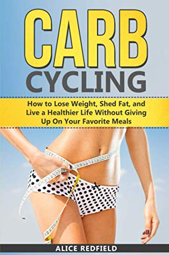 Carb Cycling: How to Lose Weight, Shed Fat, and Live a Healthier Life Without Giving Up On Your Favorite Meals (Weigh Loss with Delicious Recipes Included)
