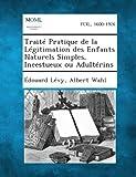Traite Pratique de la Legitimation des Enfants Naturels Simples, Incestueux Ou Adulterins, Edouard Levy and Albert Wahl, 1289339163