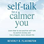 Self-Talk for a Calmer You: Learn How to Use Positive Self-Talk to Control Anxiety and Live a Happier, More Relaxed Life | Beverly D. Flaxington