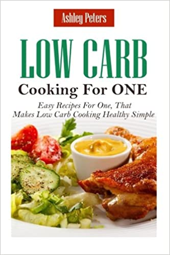 Low carb diet cooking for one easy recipes for one that makes low low carb diet cooking for one easy recipes for one that makes low carb cooking healthy simple ashley peters 9781519124272 amazon books forumfinder Choice Image