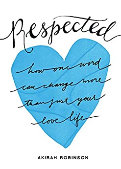 Respected: How One Word Can Change More Than Just Your Love Life by [Robinson, Akirah]