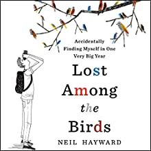Lost Among the Birds: Accidentally Finding Myself in One Very Big Year Audiobook by Neil Hayward Narrated by Sam Devereaux