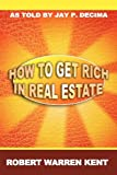 How to Get Rich in Real Estate, Robert Warren Kent, 1607964430