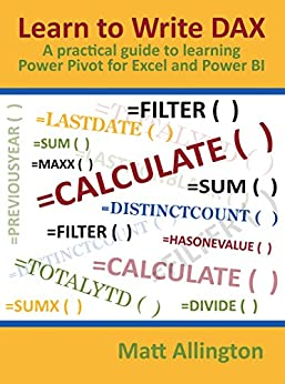 Learn to Write DAX: A practical guide to learning Power Pivot for Excel and Power BI by [Allington, Matt]