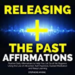 Releasing the Past Affirmations: Positive Daily Affirmations to Help You Let Go of the Bygones Using the Law of Attraction, Self-Hypnosis, Guided Meditation and Sleep Learning | Stephens Hyang