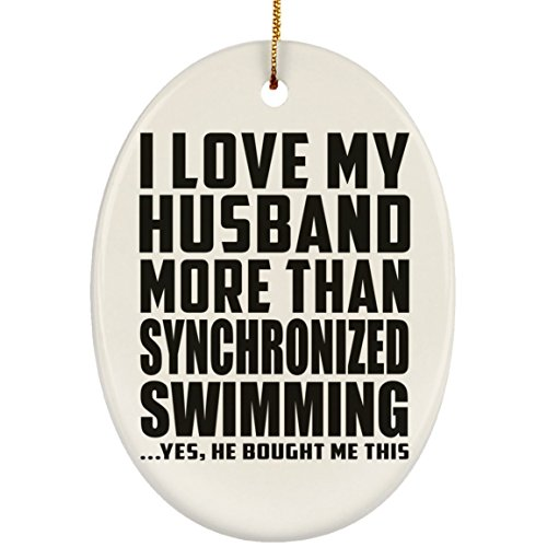 Wife Ornament, I Love My Husband More Than Synchronized Swimming ...He Bought Me This - Ceramic Oval Ornament, Christmas Tree Decor, Best Gift for Girl, Her, Lady, Girlfriend from Husband