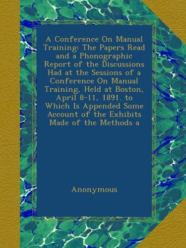 Download A Conference On Manual Training: The Papers Read and a Phonographic Report of the Discussions Had at the Sessions of a Conference On Manual Training, ... Account of the Exhibits Made of the Methods a pdf
