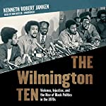 The Wilmington Ten: Violence, Injustice, and the Rise of Black Politics in the 1970s | Kenneth Robert Janken