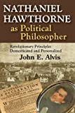 Nathaniel Hawthorne As Political Philosopher : Revolutionary Principles Domesticated and Personalized, Alvis, John E., 1412852625