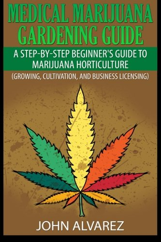 Medical Marijuana Gardening Guide: A Step-By-Step Beginner's Guide to Marijuana Horticulture (Growing, Cultivation, and Business Licensing)
