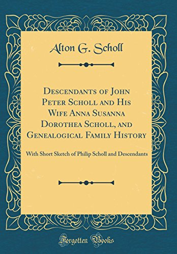 Descendants of John Peter Scholl and His Wife Anna Susanna Dorothea Scholl, and Genealogical Family History: With Short Sketch of Philip Scholl and Descendants (Classic Reprint)