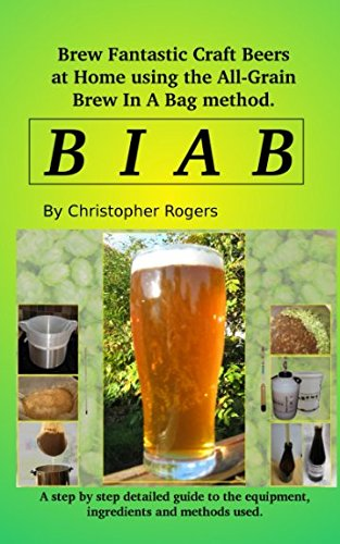 B I A B: Brew fantastic craft beers at home using the All Grain brew in a bag method by Christopher Rogers