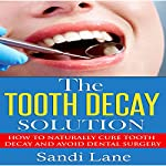 The Tooth Decay Solution: How to Naturally Cure Tooth Decay and Avoid Dental Surgery | Sandi Lane
