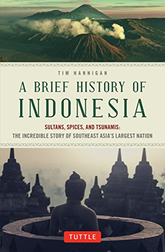 A Brief History of Indonesia: Sultans, Spices, and Tsunamis: The Incredible Story of Southeast Asias Largest Nation