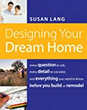 img - for Designing Your Dream Home: Every Question to Ask, Every Detail to Consider, and Everything to Know Before You Build or Remodel book / textbook / text book