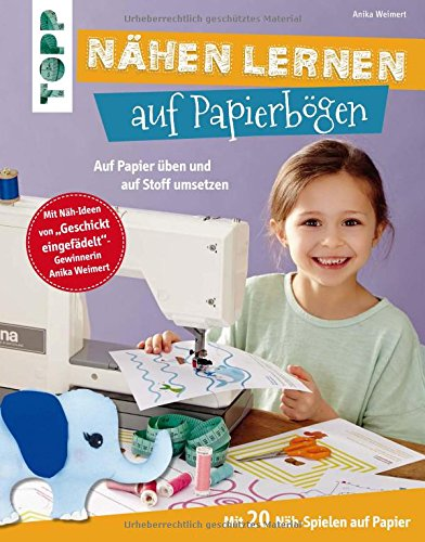 Nähen lernen auf Papierbögen: Auf Papier üben und auf Stoff umsetzen. Mit 20 Näh-Spielen auf Papier. Mit Näh-Ideen von Geschickt eingefädelt-Gewinnerin Anika Weimert