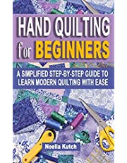 HAND QUILTING FOR BEGINNERS: A Simplified Step-By-Step Guide To Learn Modern Quilting With Ease - Simple Solutions For Quick Hand Quilting