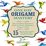 One Day Origami Mastery: The Complete Beginner's Guide to Learn Origami in Under 1 Day! | Ellen Warren
