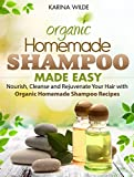 Homemade Shampoo Made Easy: Nourish, Cleanse and Rejuvenate Your Hair with Organic Homemade Shampoo Recipes