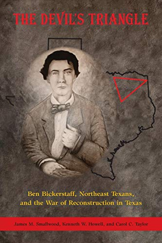 The Devil's Triangle: Ben Bickerstaff, Northeast Texans, and the War of Reconstruction in Texas (Ku Klux Klan In The Reconstruction Era)