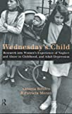 Wednesday's Child : Research into Women's Experience of Neglect and Abuse in Childhood and Adult Depression, Bifulco, Antonia and Moran, Patricia, 041516527X