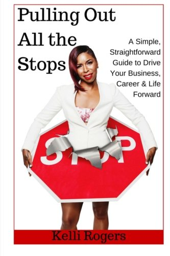 Pulling Out All the Stops: A Simple, Straightforward Guide to Drive Your Business, Career & Life Forward