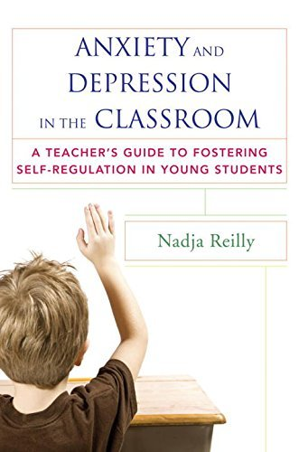Anxiety and Depression in the Classroom: A Teacher's Guide to Fostering Self-Regulation in Young Students by Nadja Reilly (2015-05-04)