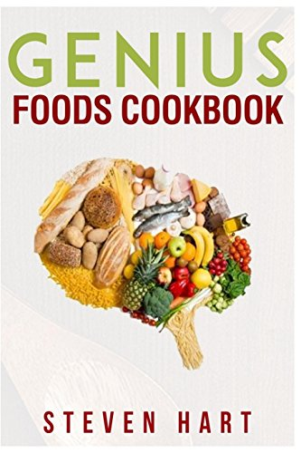 Genius Foods Cookbook: Become Smarter, Happier, and More Productive While Protecting Your Brain for Life (Steven Hart) by Steven Hart