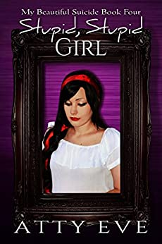 Stupid, Stupid Girl (My Beautiful Suicide Book 4) by [Eve, Atty]