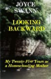 Looking Backward - My Twenty-Five Years as a Homeschooling Mother, Joyce Swann, 1456505904