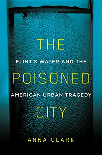 The Poisoned City: Flint's Water and the American Urban Tragedy by [Clark, Anna]