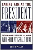 Taking Aim at the President: The Remarkable Story of the Woman Who Shot at Gerald Ford by Geri Spieler front cover