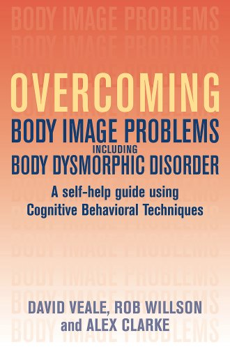 Overcoming Body Image Problems Including Body Dysmorphic Disorder: A Self-Help Guide Using Cognitive Behavioral Techniqu