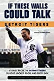 If These Walls Could Talk: Detroit Tigers: Stories from the Detroit Tigers' Dugout, Locker Room, and Press Box